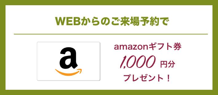 WEBからのご来場予約でamazonギフト券1,000円分プレゼント!